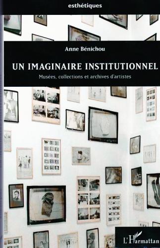 Anne Bénichou, Un imaginaire institutionnel. Musées, collections et archives d'artistes, Paris, Éd. L'Harmattan, coll. Esthétiques, 2013, 328 pages.