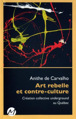 Anithe de Carvalho, Art rebelle et contre-culture. Création collective underground au Québec, Montréal, M Éditeurs, coll. Mouvements, 2015, 229 p.