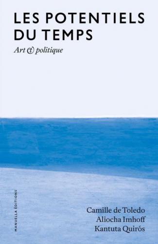 Camille de Toledo, Aliocha Imhoff et Kantuta Quirós, <i>Les potentiels du temps. Art et politique</i>, Paris, Manuella éditions, 2016, 293 p. Ill. noir et blanc. Fra.